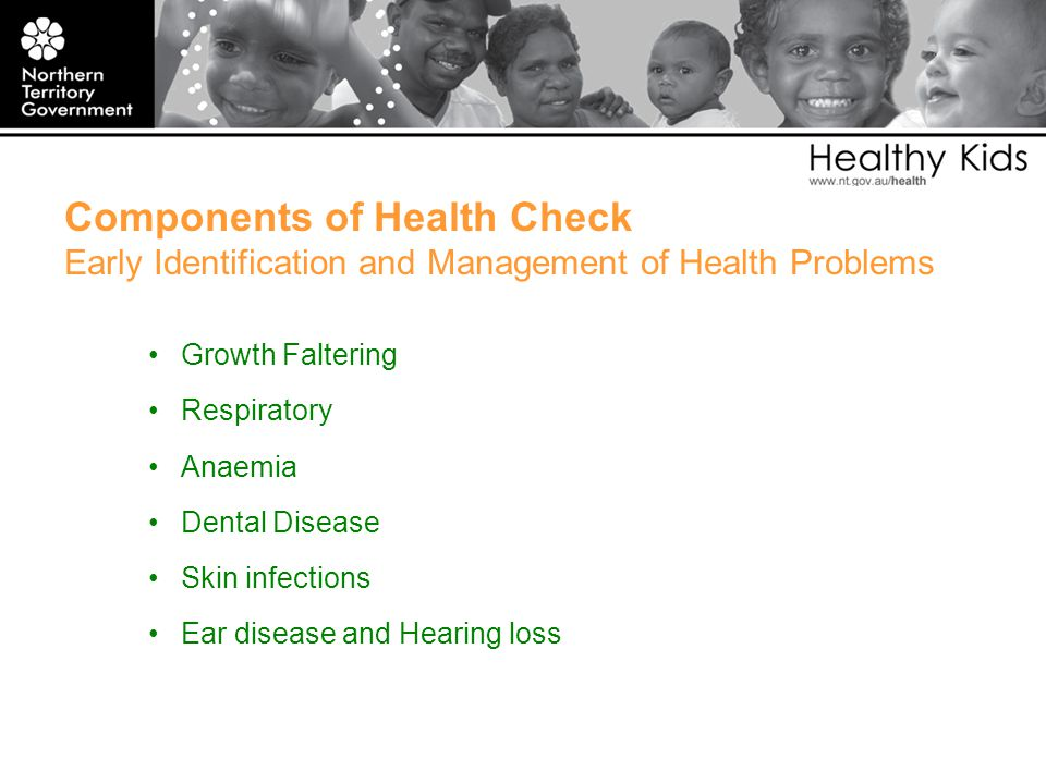 Components of Health Check Early Identification and Management of Health Problems Growth Faltering Respiratory Anaemia Dental Disease Skin infections Ear disease and Hearing loss
