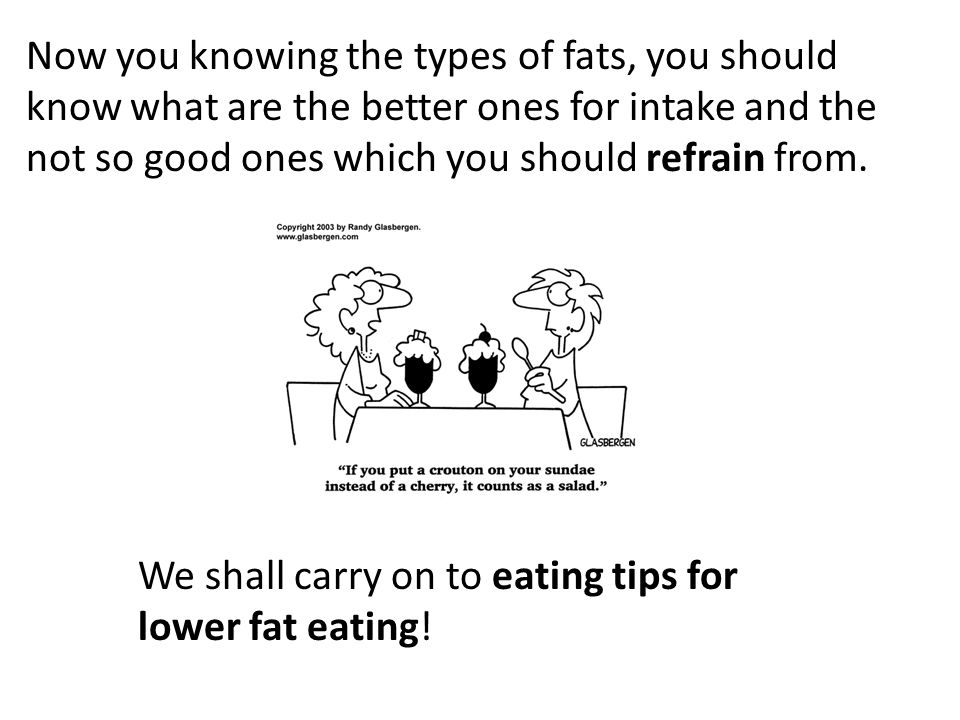 Now you knowing the types of fats, you should know what are the better ones for intake and the not so good ones which you should refrain from.