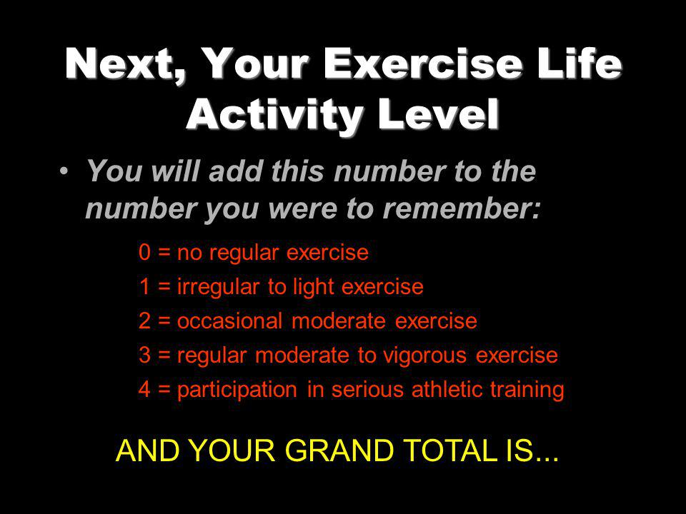 Next, Your Exercise Life Activity Level You will add this number to the number you were to remember: 0 = no regular exercise 1 = irregular to light exercise 2 = occasional moderate exercise 3 = regular moderate to vigorous exercise 4 = participation in serious athletic training AND YOUR GRAND TOTAL IS...