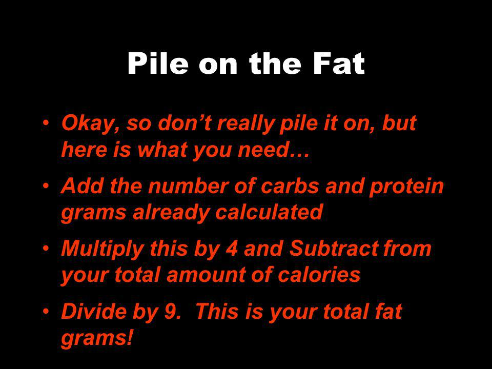 Pile on the Fat Okay, so dont really pile it on, but here is what you need… Add the number of carbs and protein grams already calculated Multiply this by 4 and Subtract from your total amount of calories Divide by 9.