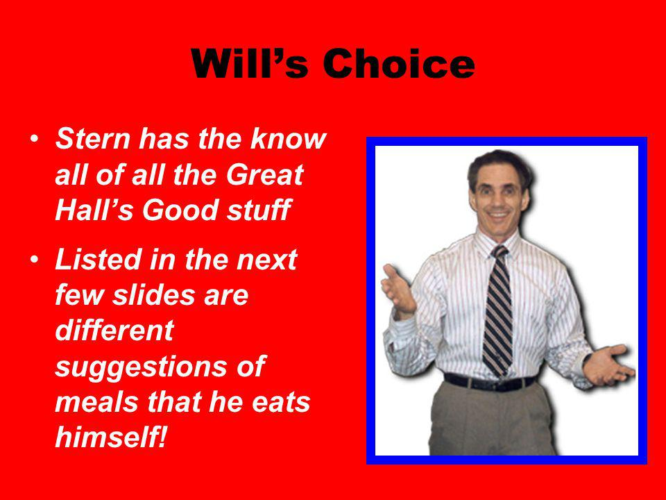 Wills Choice Stern has the know all of all the Great Halls Good stuff Listed in the next few slides are different suggestions of meals that he eats himself!