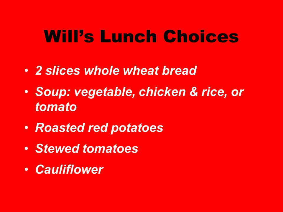 Wills Lunch Choices 2 slices whole wheat bread Soup: vegetable, chicken & rice, or tomato Roasted red potatoes Stewed tomatoes Cauliflower