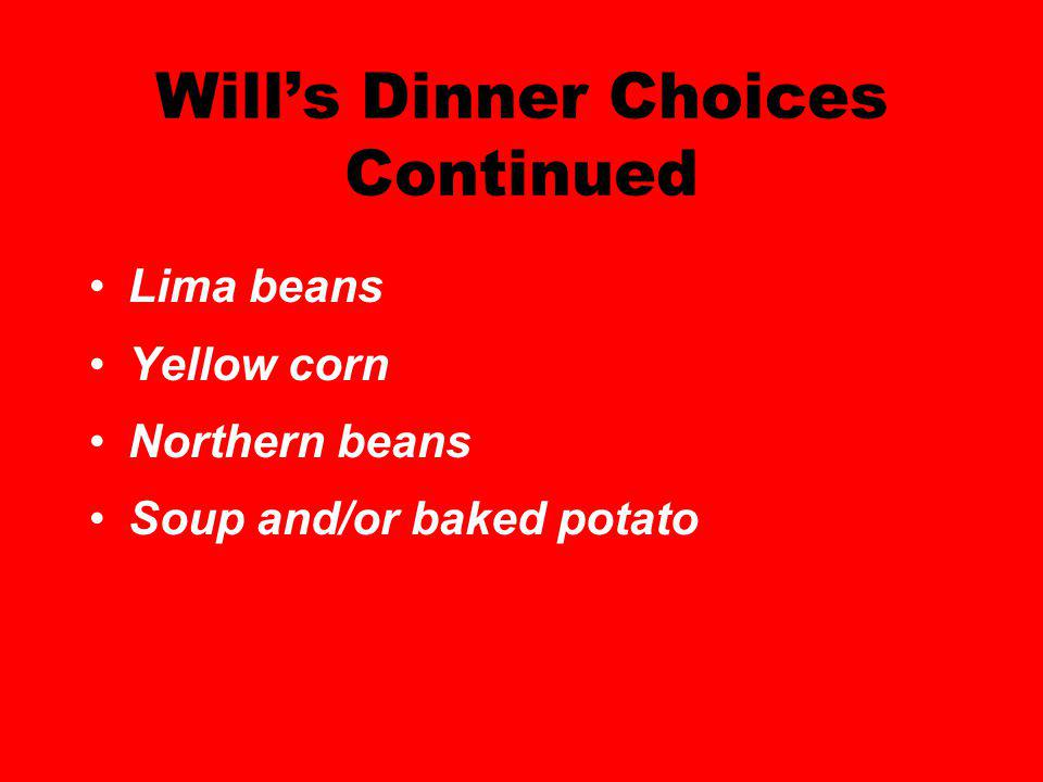 Wills Dinner Choices Continued Lima beans Yellow corn Northern beans Soup and/or baked potato