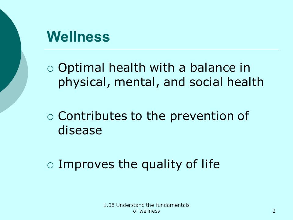 Wellness Optimal health with a balance in physical, mental, and social health Contributes to the prevention of disease Improves the quality of life 2