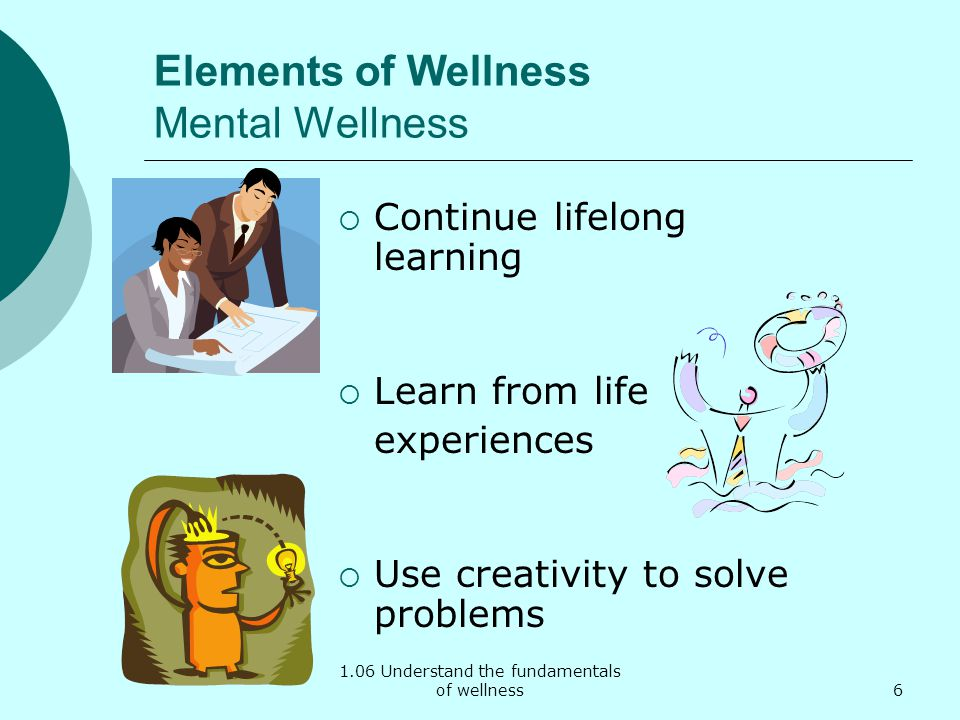 1.06 Understand the fundamentals of wellness Elements of Wellness Mental Wellness Continue lifelong learning Learn from life experiences Use creativity to solve problems 6