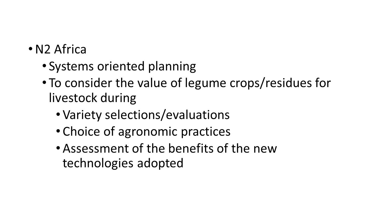 N2 Africa Systems oriented planning To consider the value of legume crops/residues for livestock during Variety selections/evaluations Choice of agronomic practices Assessment of the benefits of the new technologies adopted