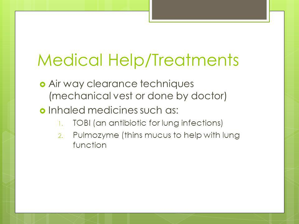 Medical Help/Treatments Air way clearance techniques (mechanical vest or done by doctor) Inhaled medicines such as: 1.