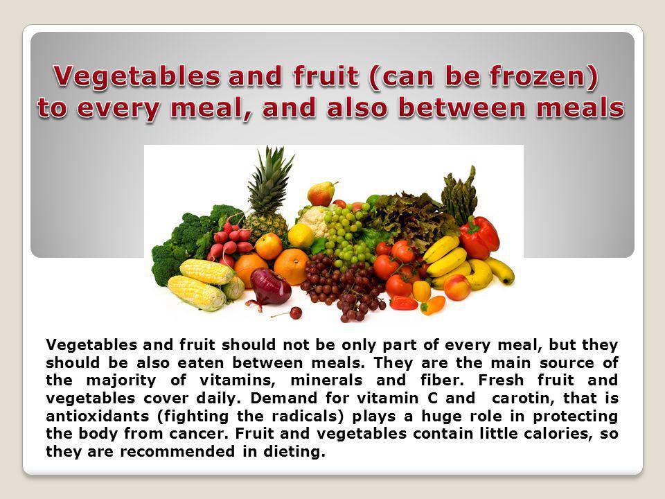 Vegetables and fruit should not be only part of every meal, but they should be also eaten between meals.