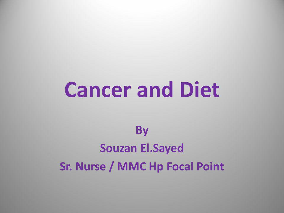 Cancer and Diet By Souzan El.Sayed Sr. Nurse / MMC Hp Focal Point
