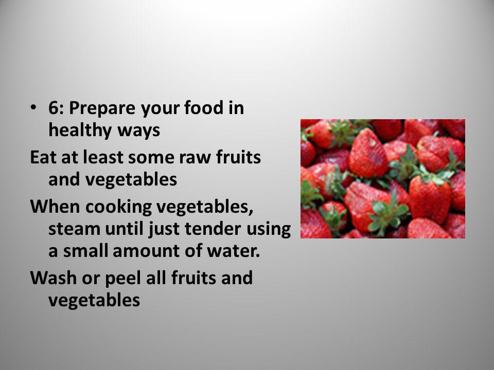 6: Prepare your food in healthy ways Eat at least some raw fruits and vegetables When cooking vegetables, steam until just tender using a small amount of water.