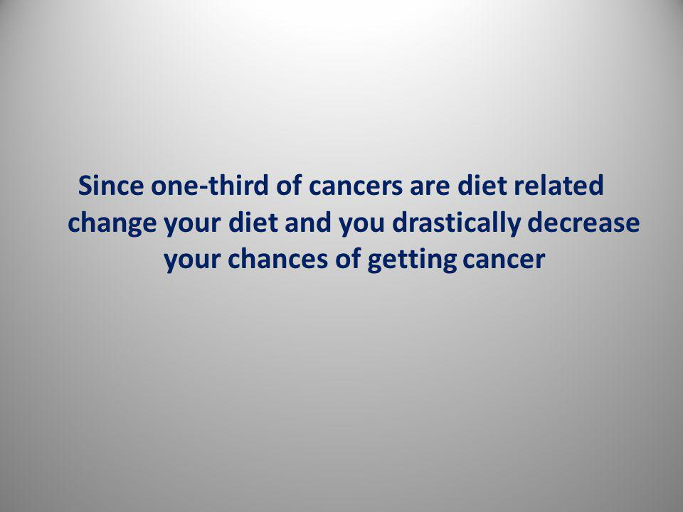 Since one-third of cancers are diet related change your diet and you drastically decrease your chances of getting cancer