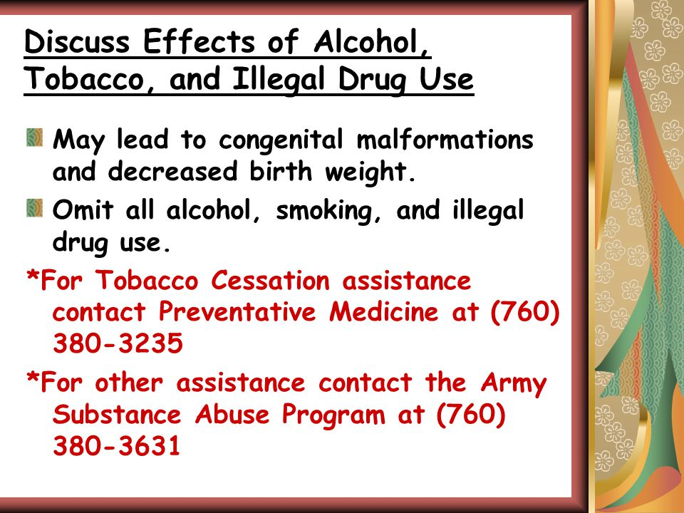 Discuss Effects of Alcohol, Tobacco, and Illegal Drug Use May lead to congenital malformations and decreased birth weight.