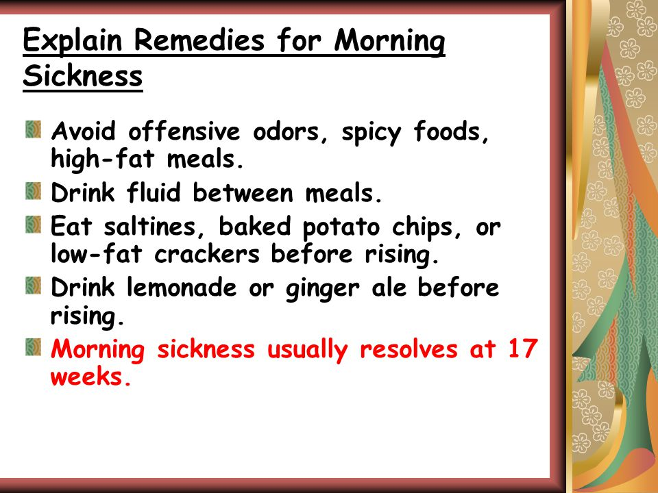 Explain Remedies for Morning Sickness Avoid offensive odors, spicy foods, high-fat meals.