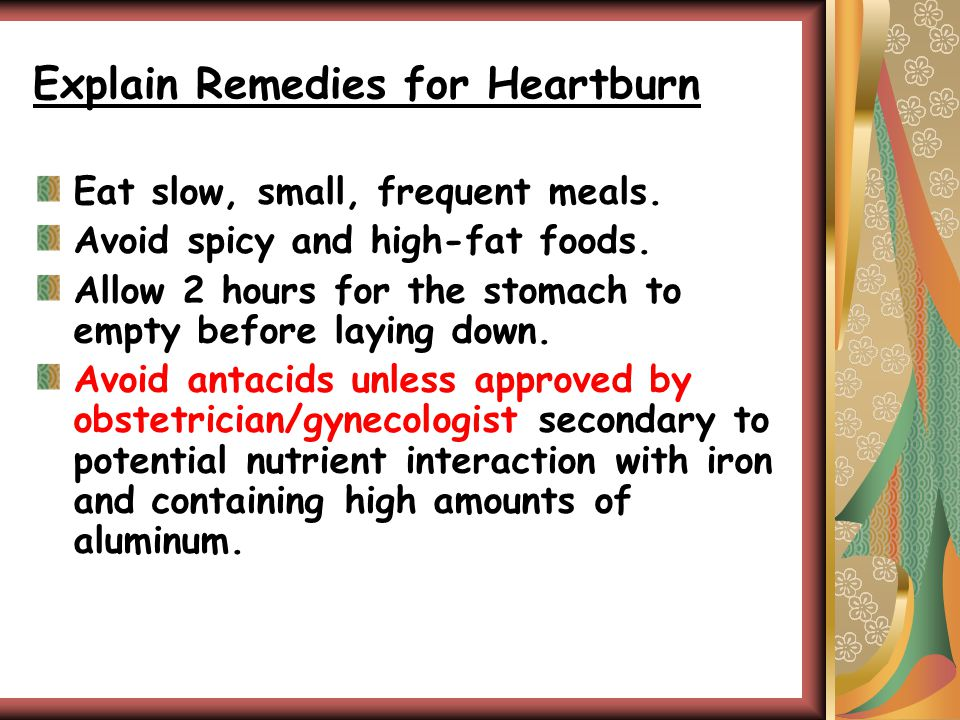 Explain Remedies for Heartburn Eat slow, small, frequent meals.
