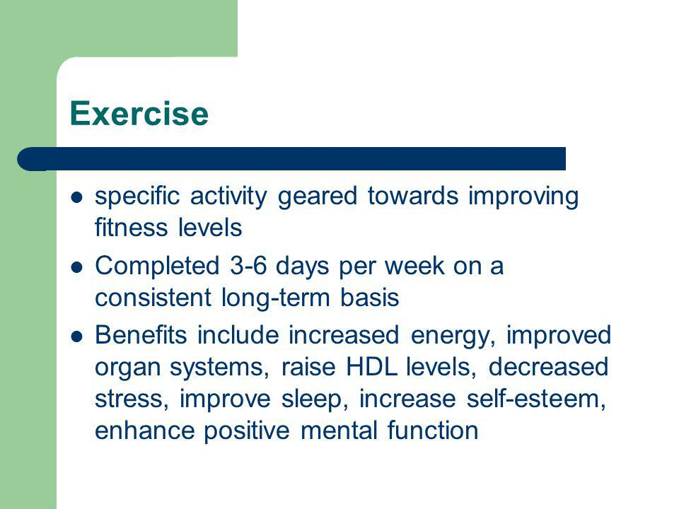 Exercise specific activity geared towards improving fitness levels Completed 3-6 days per week on a consistent long-term basis Benefits include increased energy, improved organ systems, raise HDL levels, decreased stress, improve sleep, increase self-esteem, enhance positive mental function