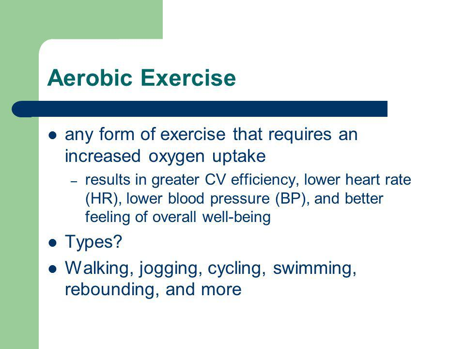 Aerobic Exercise any form of exercise that requires an increased oxygen uptake – results in greater CV efficiency, lower heart rate (HR), lower blood pressure (BP), and better feeling of overall well-being Types.