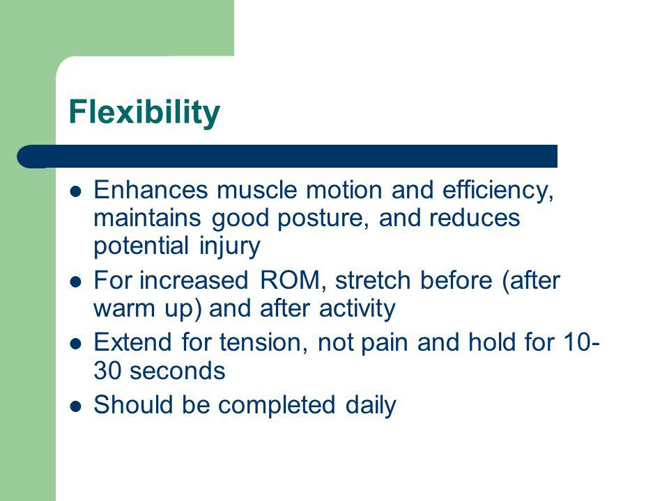 Flexibility Enhances muscle motion and efficiency, maintains good posture, and reduces potential injury For increased ROM, stretch before (after warm up) and after activity Extend for tension, not pain and hold for 10- 30 seconds Should be completed daily