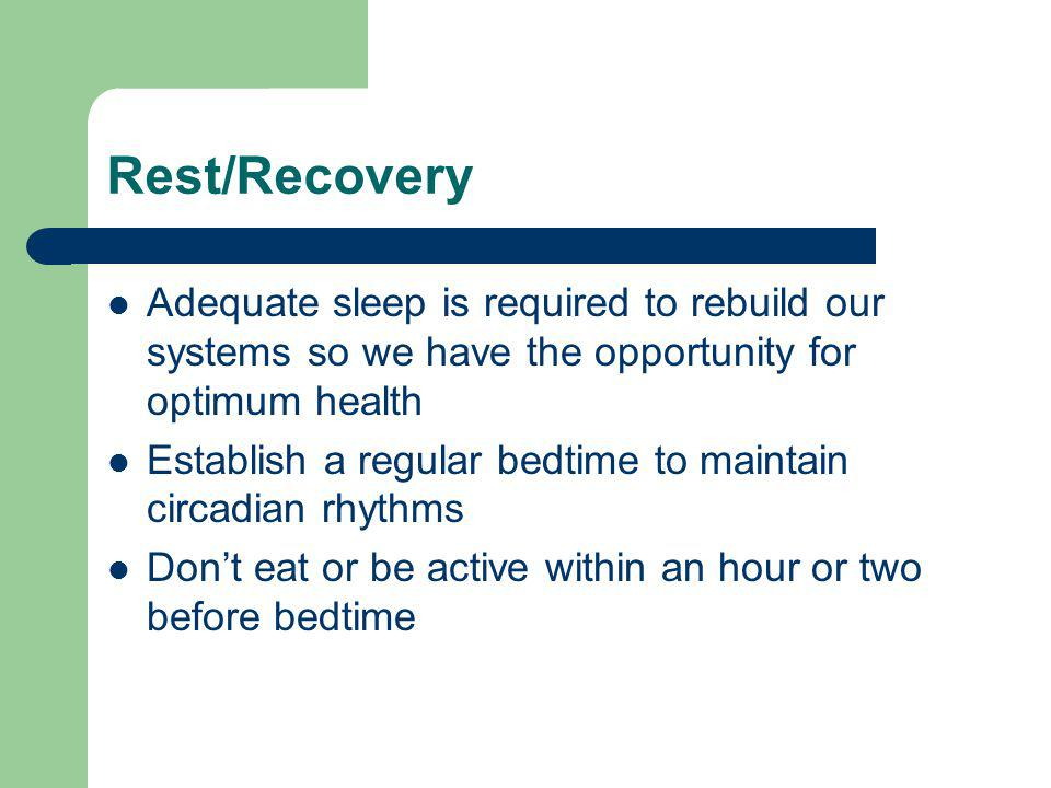 Rest/Recovery Adequate sleep is required to rebuild our systems so we have the opportunity for optimum health Establish a regular bedtime to maintain circadian rhythms Dont eat or be active within an hour or two before bedtime