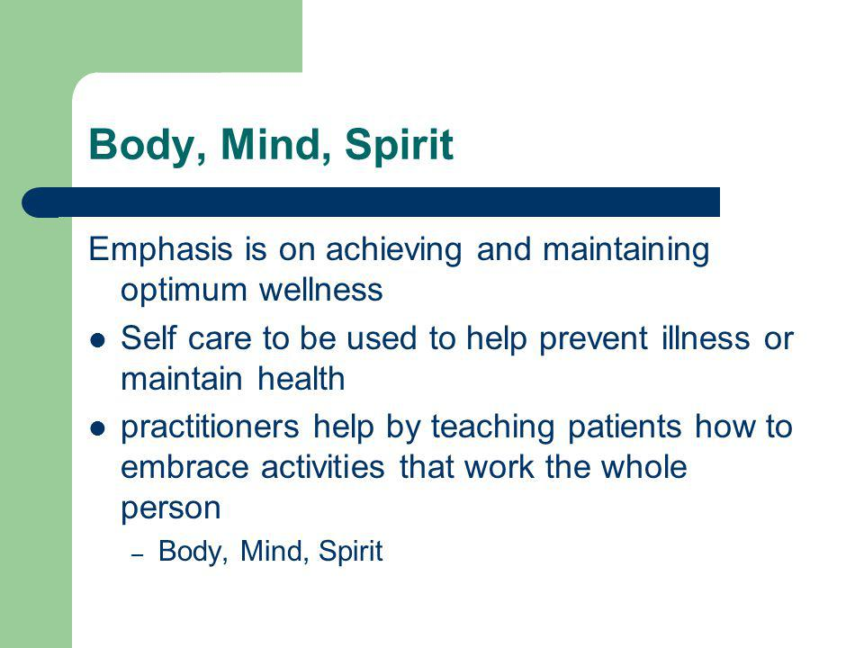 Body, Mind, Spirit Emphasis is on achieving and maintaining optimum wellness Self care to be used to help prevent illness or maintain health practitioners help by teaching patients how to embrace activities that work the whole person – Body, Mind, Spirit
