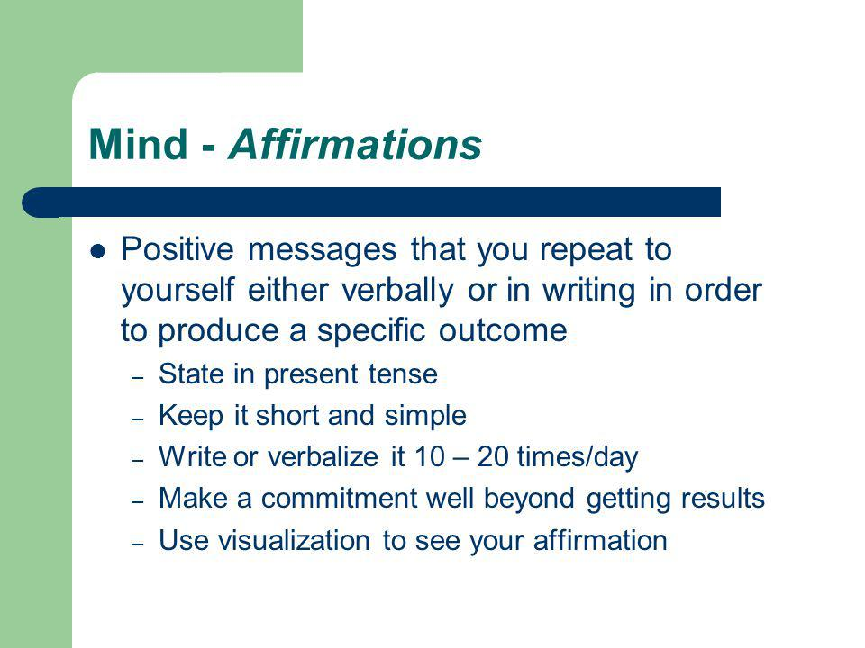 Mind - Affirmations Positive messages that you repeat to yourself either verbally or in writing in order to produce a specific outcome – State in present tense – Keep it short and simple – Write or verbalize it 10 – 20 times/day – Make a commitment well beyond getting results – Use visualization to see your affirmation