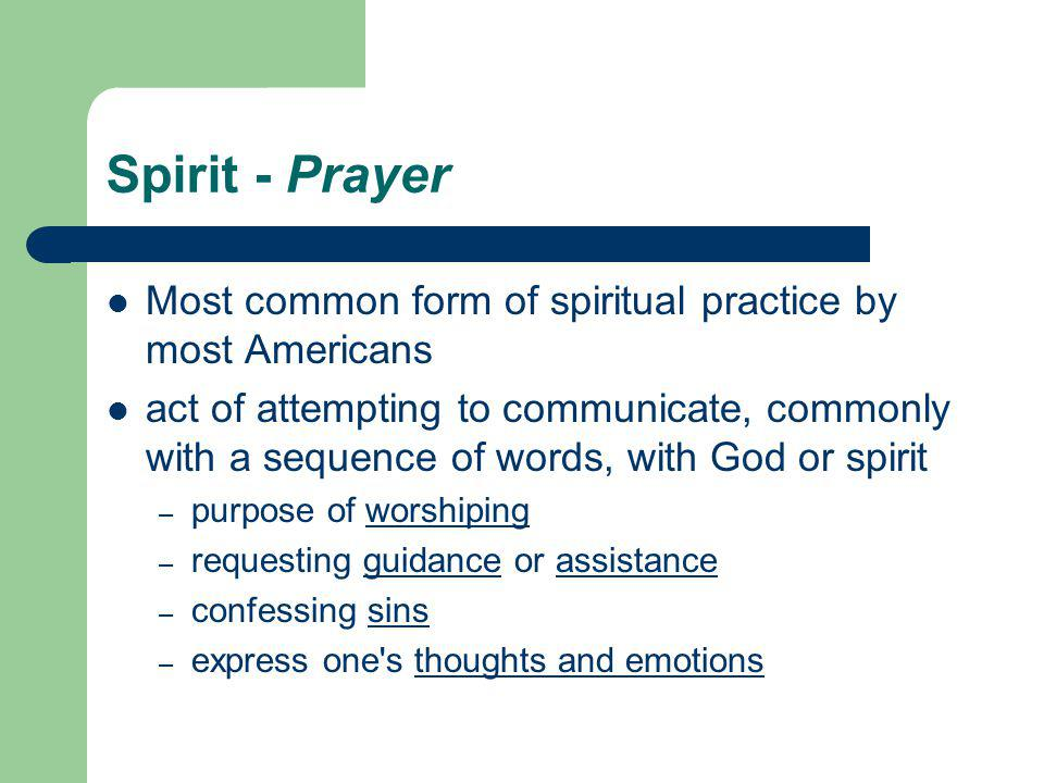Spirit - Prayer Most common form of spiritual practice by most Americans act of attempting to communicate, commonly with a sequence of words, with God or spirit – purpose of worshipingworshiping – requesting guidance or assistanceguidanceassistance – confessing sinssins – express one s thoughts and emotionsthoughts and emotions