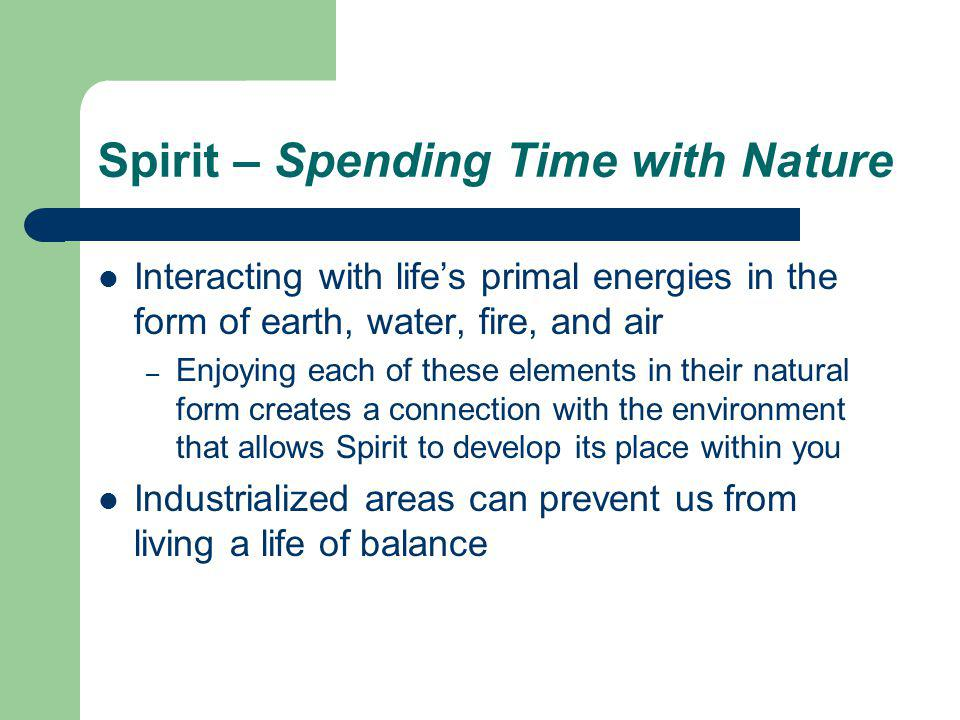Spirit – Spending Time with Nature Interacting with lifes primal energies in the form of earth, water, fire, and air – Enjoying each of these elements in their natural form creates a connection with the environment that allows Spirit to develop its place within you Industrialized areas can prevent us from living a life of balance