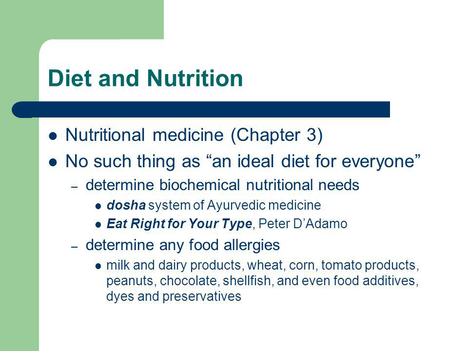 Diet and Nutrition Nutritional medicine (Chapter 3) No such thing as an ideal diet for everyone – determine biochemical nutritional needs dosha system of Ayurvedic medicine Eat Right for Your Type, Peter DAdamo – determine any food allergies milk and dairy products, wheat, corn, tomato products, peanuts, chocolate, shellfish, and even food additives, dyes and preservatives