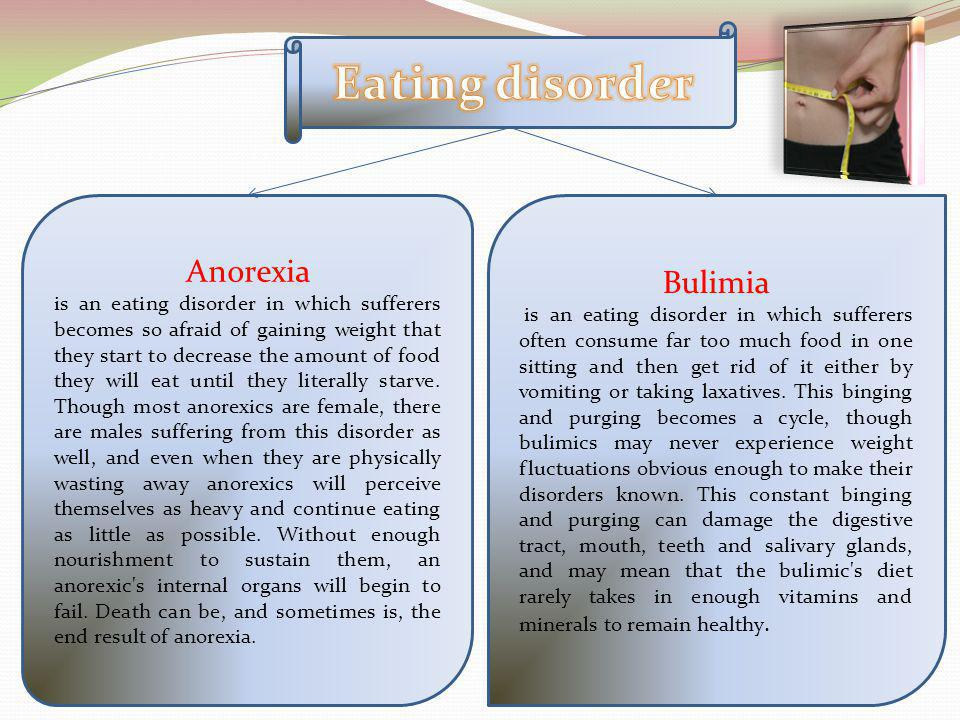 Anorexia is an eating disorder in which sufferers becomes so afraid of gaining weight that they start to decrease the amount of food they will eat until they literally starve.