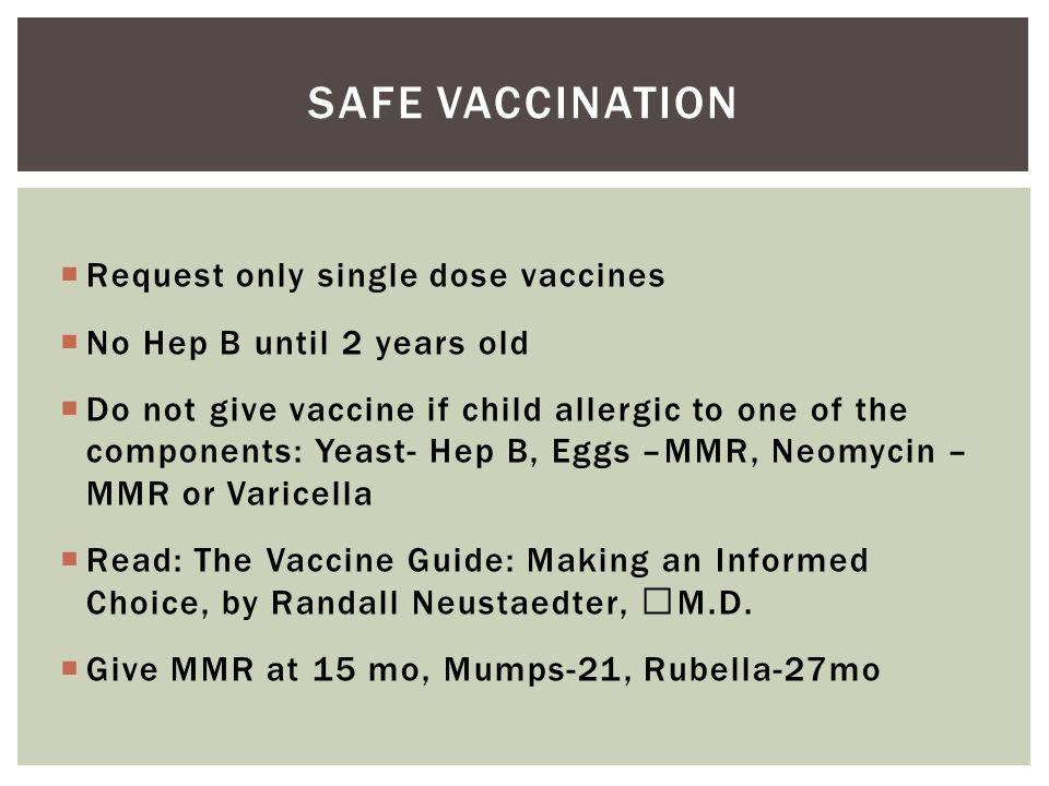 Request only single dose vaccines No Hep B until 2 years old Do not give vaccine if child allergic to one of the components: Yeast- Hep B, Eggs –MMR, Neomycin – MMR or Varicella Read: The Vaccine Guide: Making an Informed Choice, by Randall Neustaedter, M.D.