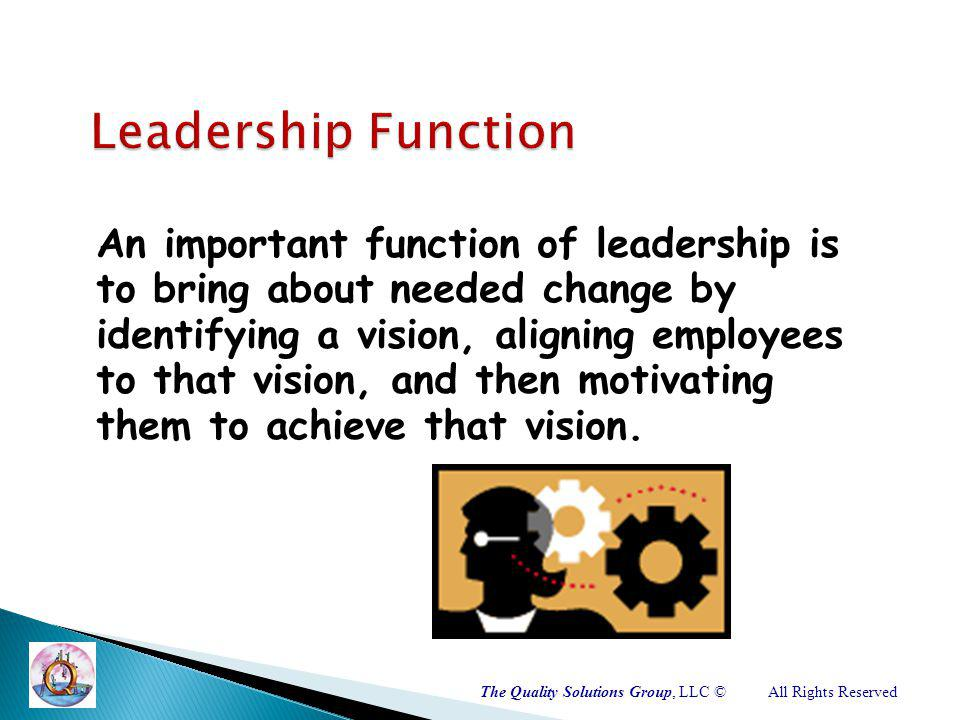 An important function of leadership is to bring about needed change by identifying a vision, aligning employees to that vision, and then motivating them to achieve that vision.