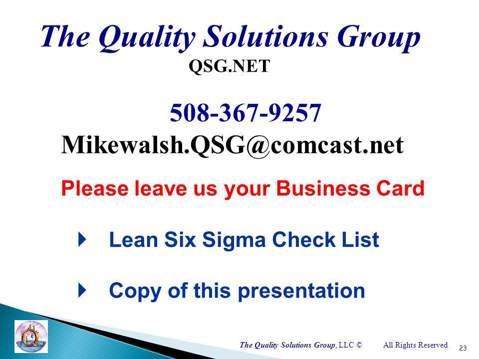 The Quality Solutions Group, LLC ©All Rights Reserved 23 The Quality Solutions Group QSG.NET 508-367-9257 Mikewalsh.QSG@comcast.net Please leave us your Business Card Lean Six Sigma Check List Copy of this presentation