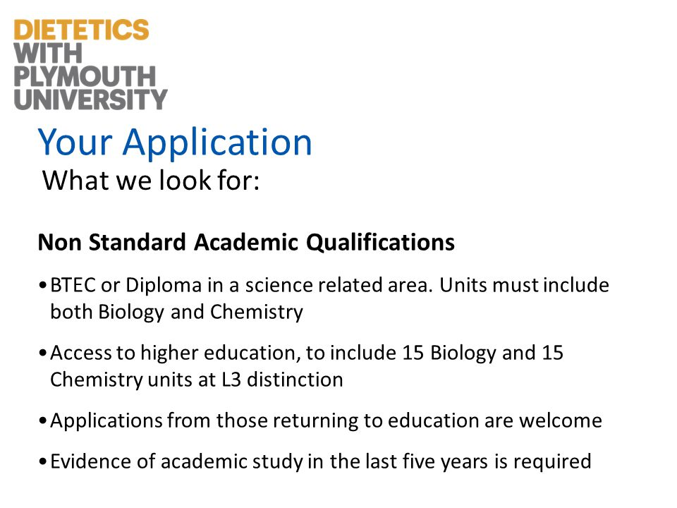 Your Application What we look for: Non Standard Academic Qualifications BTEC or Diploma in a science related area.
