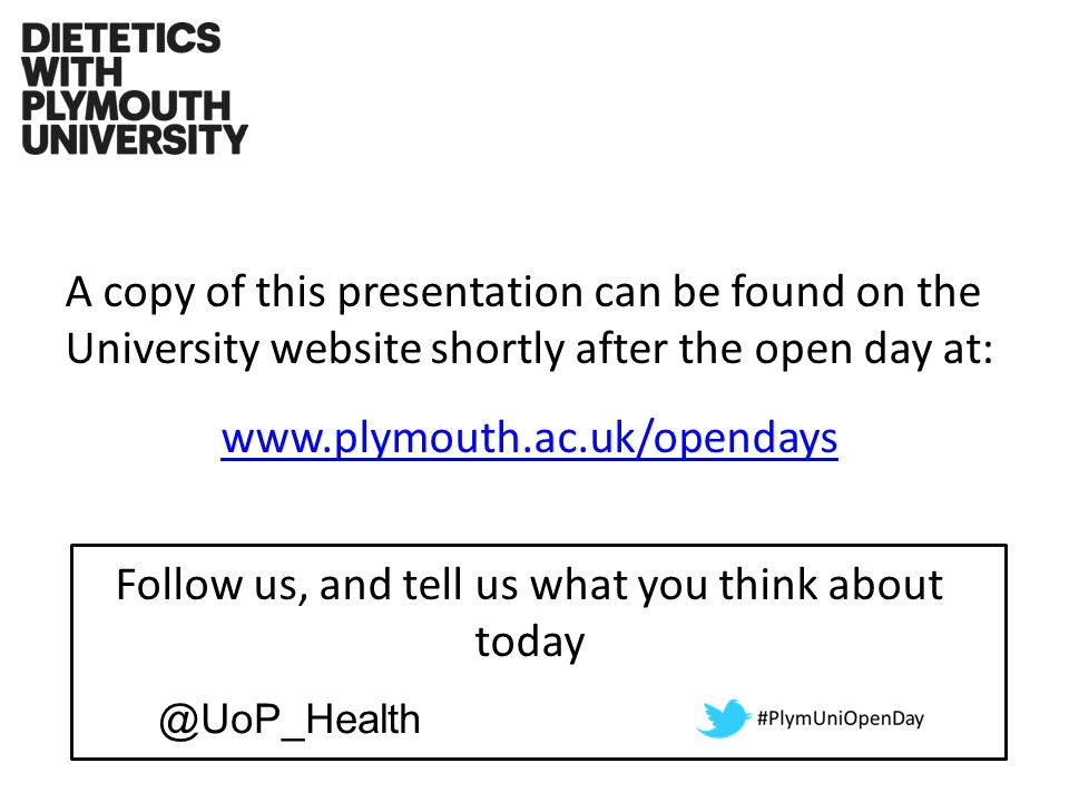 A copy of this presentation can be found on the University website shortly after the open day at: www.plymouth.ac.uk/opendays Follow us, and tell us what you think about today @UoP_Health