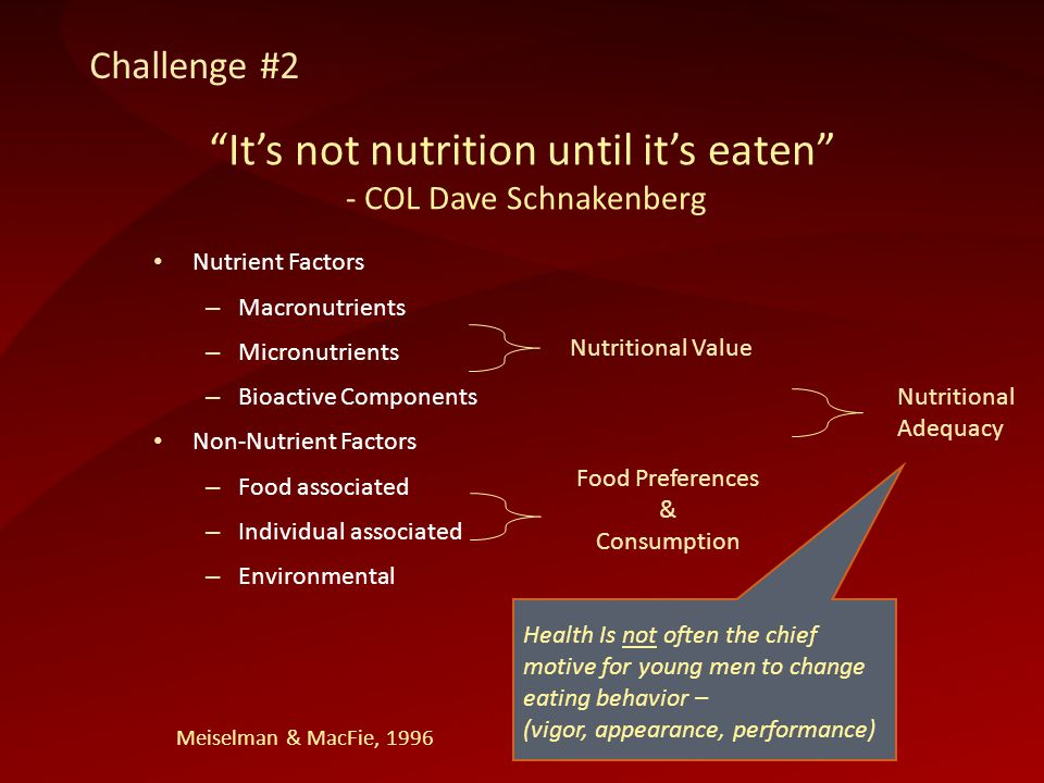 Nutrient Factors – Macronutrients – Micronutrients – Bioactive Components Non-Nutrient Factors – Food associated – Individual associated – Environmental Nutritional Value Food Preferences & Consumption Nutritional Adequacy Meiselman & MacFie, 1996 Its not nutrition until its eaten - COL Dave Schnakenberg Health Is not often the chief motive for young men to change eating behavior – (vigor, appearance, performance) Challenge #2