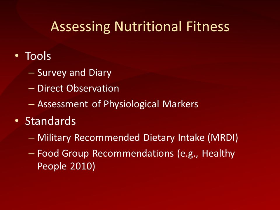 Assessing Nutritional Fitness Tools – Survey and Diary – Direct Observation – Assessment of Physiological Markers Standards – Military Recommended Dietary Intake (MRDI) – Food Group Recommendations (e.g., Healthy People 2010)