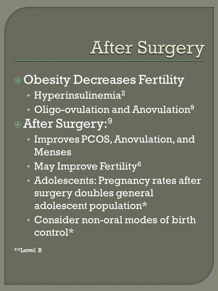 Obesity Decreases Fertility Hyperinsulinemia 2 Oligo-ovulation and Anovulation 9 After Surgery: 9 Improves PCOS, Anovulation, and Menses May Improve Fertility 6 Adolescents: Pregnancy rates after surgery doubles general adolescent population* Consider non-oral modes of birth control* **Level B