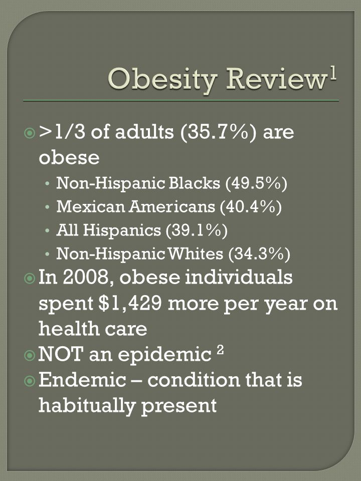 >1/3 of adults (35.7%) are obese Non-Hispanic Blacks (49.5%) Mexican Americans (40.4%) All Hispanics (39.1%) Non-Hispanic Whites (34.3%) In 2008, obese individuals spent $1,429 more per year on health care NOT an epidemic 2 Endemic – condition that is habitually present