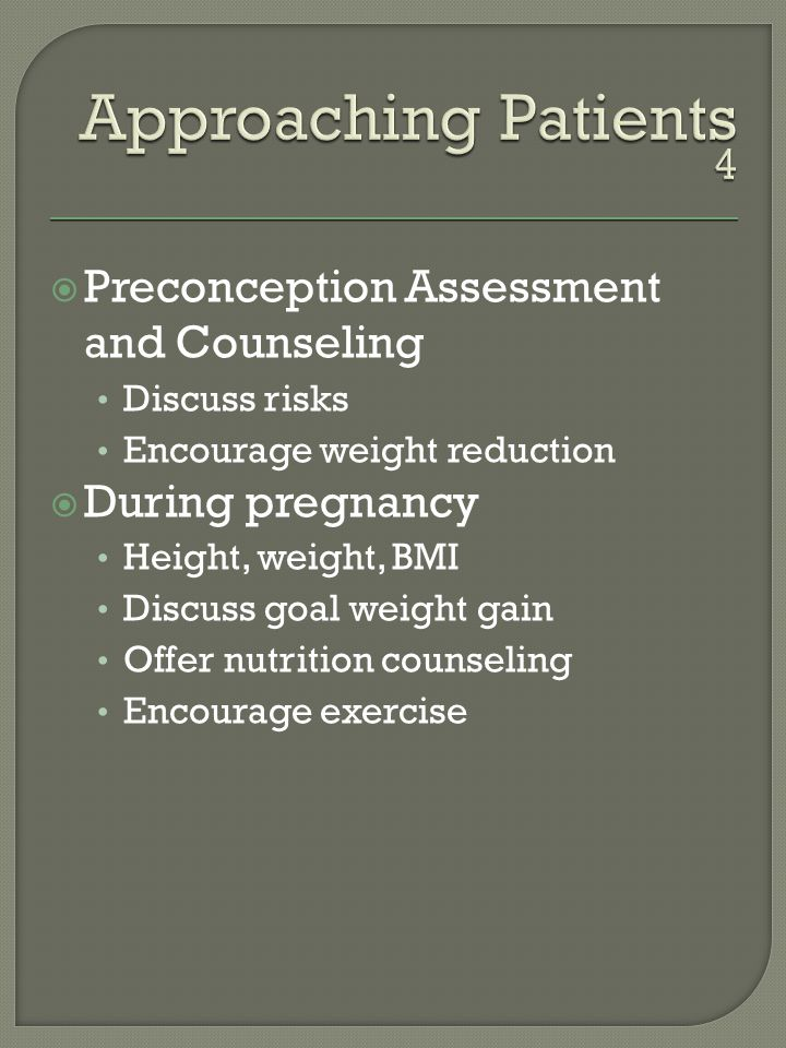 Preconception Assessment and Counseling Discuss risks Encourage weight reduction During pregnancy Height, weight, BMI Discuss goal weight gain Offer nutrition counseling Encourage exercise
