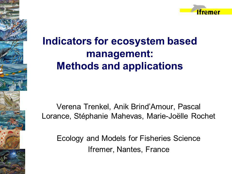Indicators for ecosystem based management: Methods and applications Verena Trenkel, Anik BrindAmour, Pascal Lorance, Stéphanie Mahevas, Marie-Joëlle Rochet Ecology and Models for Fisheries Science Ifremer, Nantes, France
