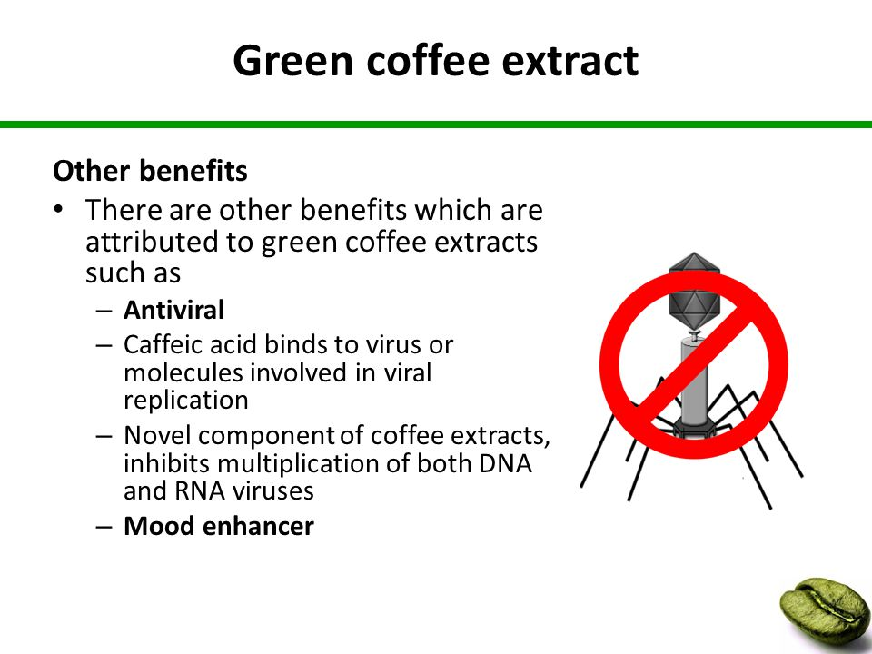 Green coffee extract Other benefits There are other benefits which are attributed to green coffee extracts such as – Antiviral – Caffeic acid binds to virus or molecules involved in viral replication – Novel component of coffee extracts, inhibits multiplication of both DNA and RNA viruses – Mood enhancer