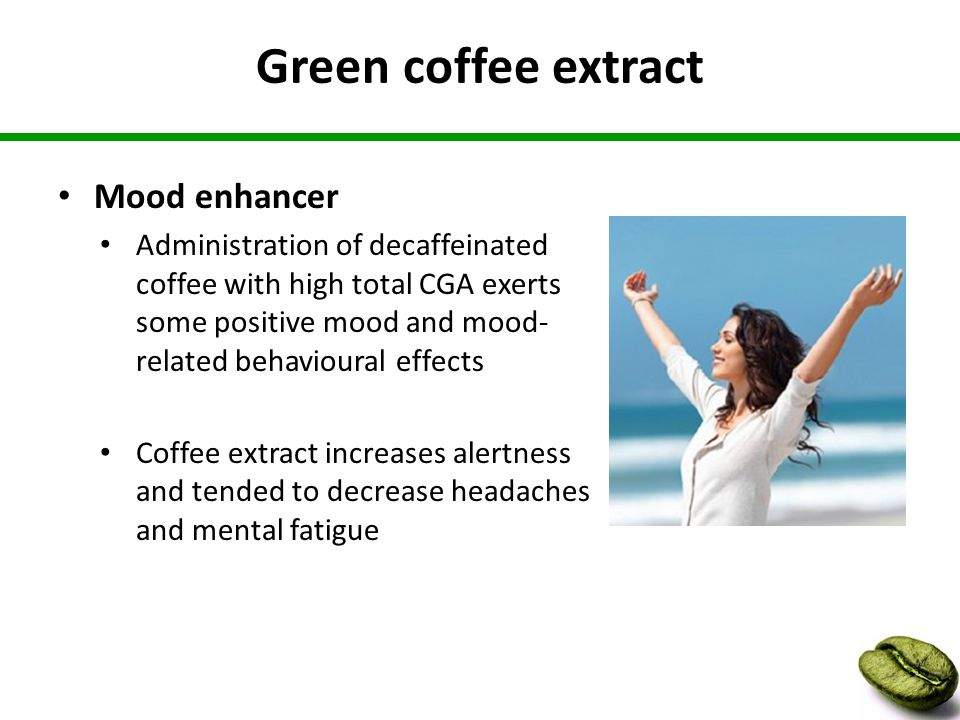 Green coffee extract Mood enhancer Administration of decaffeinated coffee with high total CGA exerts some positive mood and mood- related behavioural effects Coffee extract increases alertness and tended to decrease headaches and mental fatigue