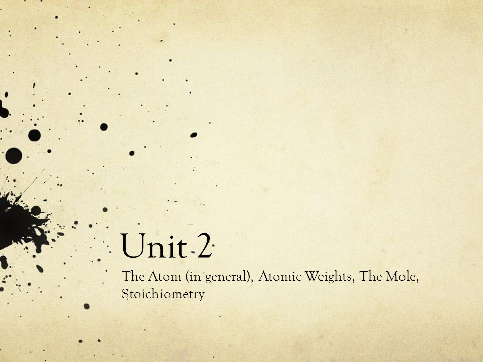 Unit 2 The Atom (in general), Atomic Weights, The Mole, Stoichiometry