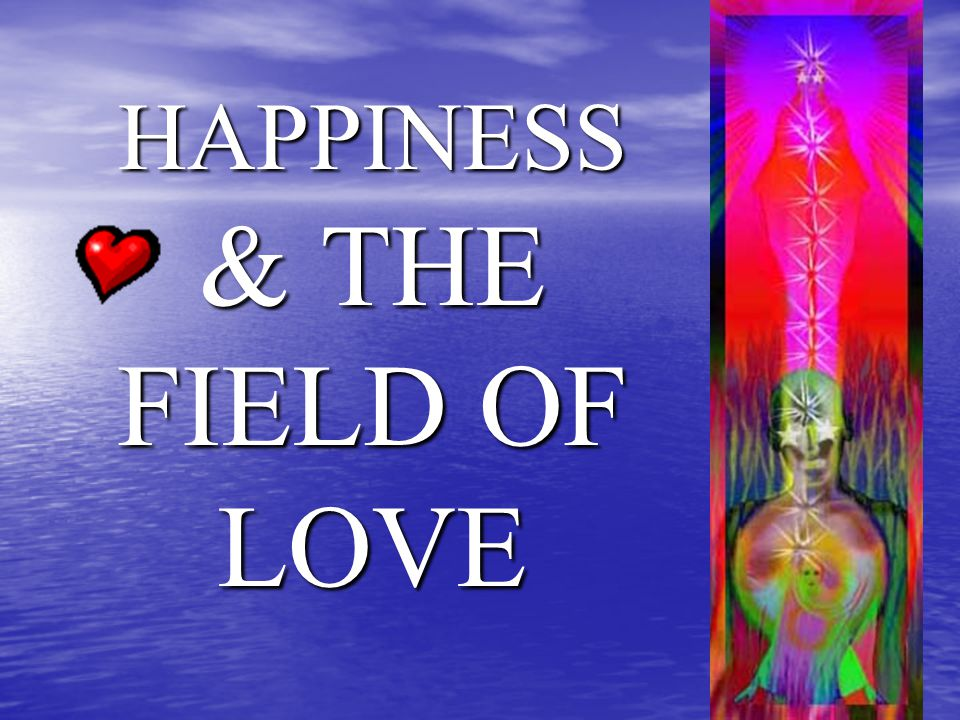 HAPPINESS & THE FIELD OF LOVE