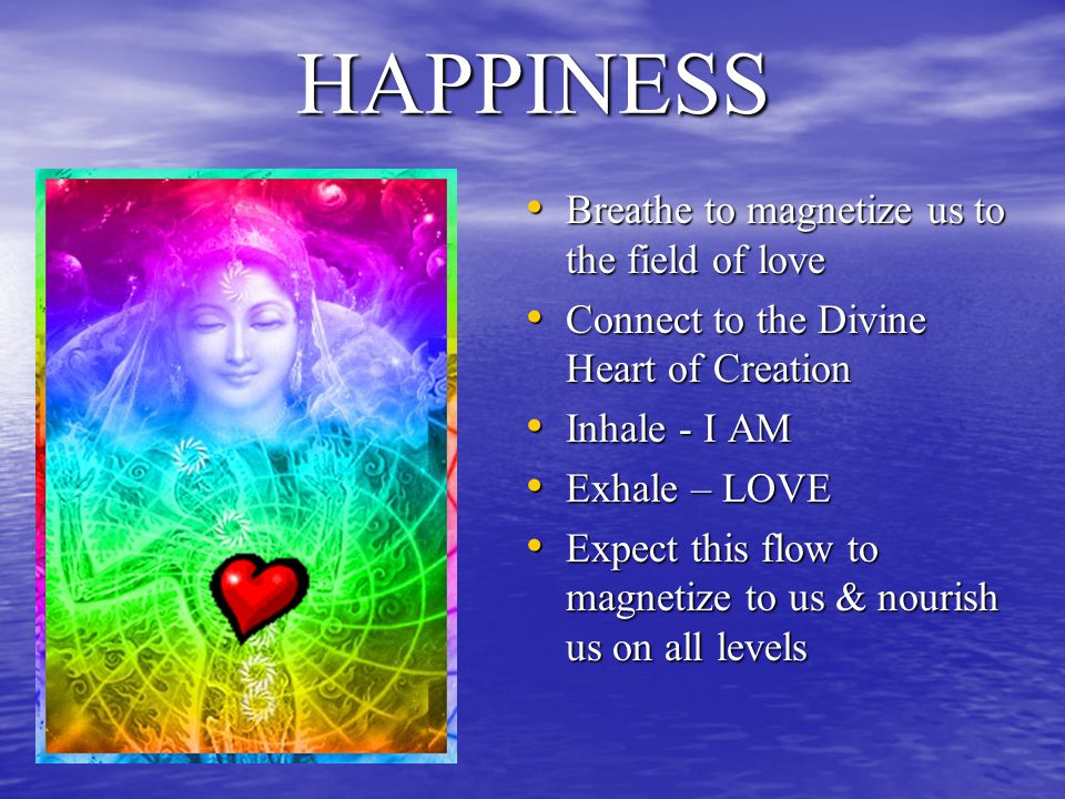 HAPPINESS Breathe to magnetize us to the field of love Breathe to magnetize us to the field of love Connect to the Divine Heart of Creation Connect to the Divine Heart of Creation Inhale - I AM Inhale - I AM Exhale – LOVE Exhale – LOVE Expect this flow to magnetize to us & nourish us on all levels Expect this flow to magnetize to us & nourish us on all levels