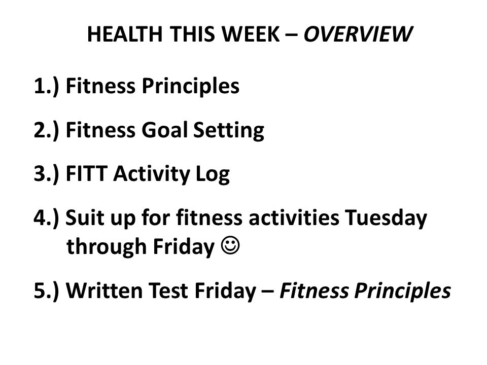 HEALTH THIS WEEK – OVERVIEW 1.) Fitness Principles 2.) Fitness Goal Setting 3.) FITT Activity Log 4.) Suit up for fitness activities Tuesday through Friday 5.) Written Test Friday – Fitness Principles