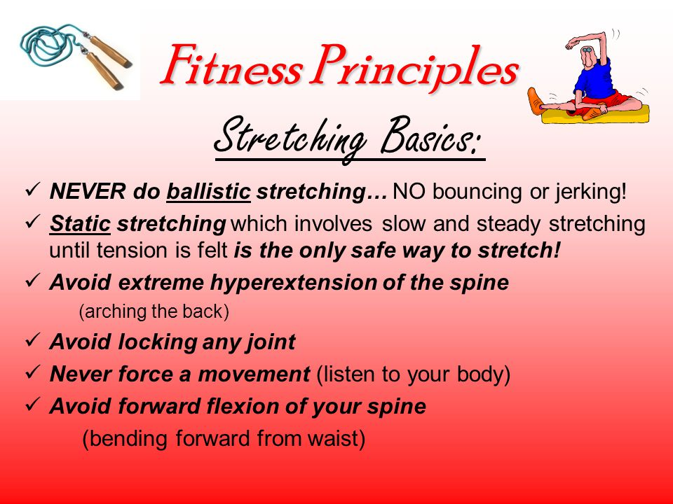 Fitness Principles Stretching Basics: NEVER do ballistic stretching… NO bouncing or jerking.