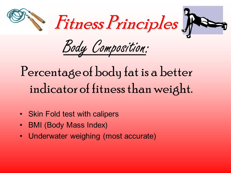 Fitness Principles Body Composition: Percentage of body fat is a better indicator of fitness than weight.