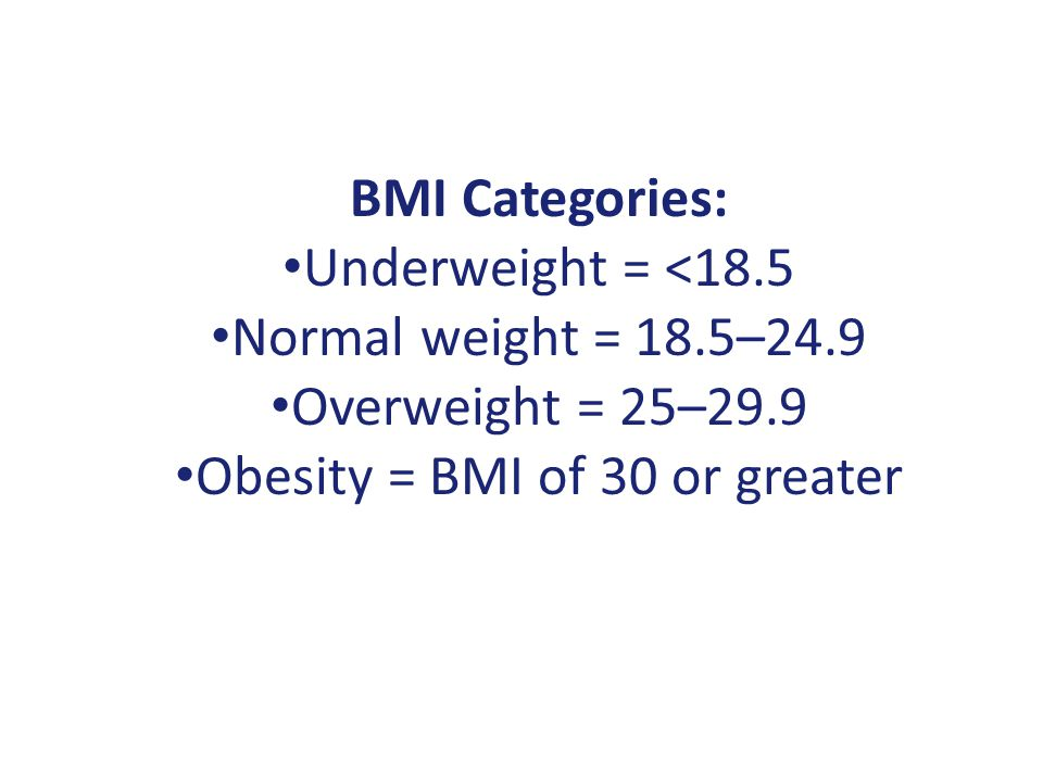 BMI Categories: Underweight = <18.5 Normal weight = 18.5–24.9 Overweight = 25–29.9 Obesity = BMI of 30 or greater
