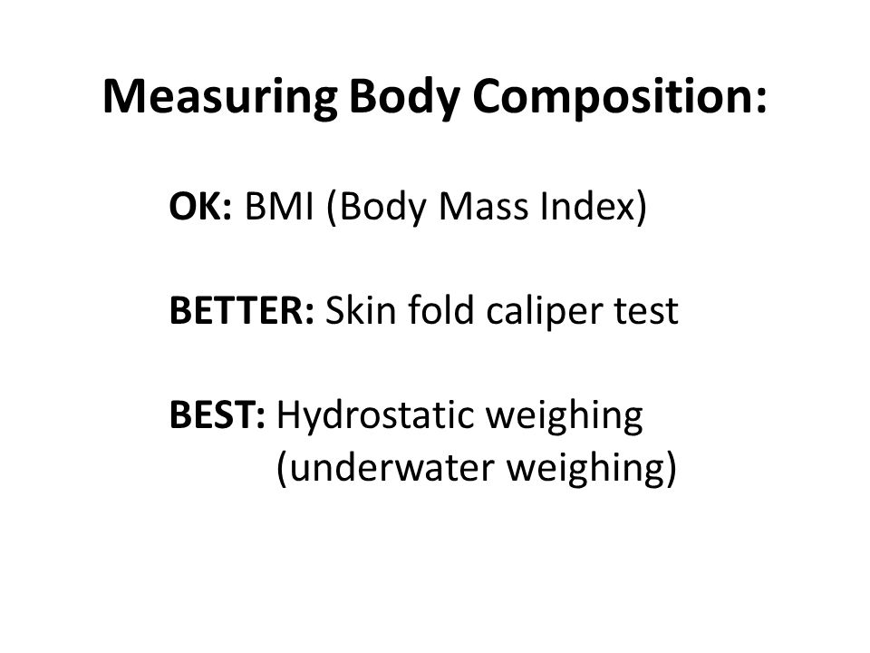 Measuring Body Composition: OK: BMI (Body Mass Index) BETTER: Skin fold caliper test BEST: Hydrostatic weighing (underwater weighing)