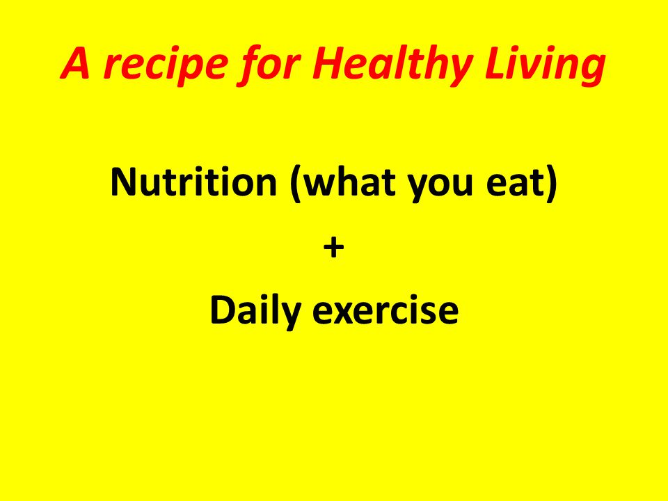 A recipe for Healthy Living Nutrition (what you eat) + Daily exercise